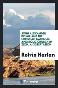 John Alexander Dowie and the Christian Catholic Apostolic Church in Zion. a Dissertation