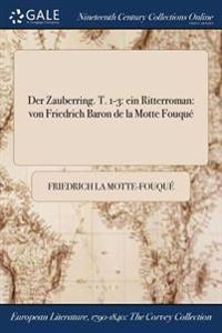 Der Zauberring. T. 1-3: Ein Ritterroman: Von Friedrich Baron de la Motte Fouque