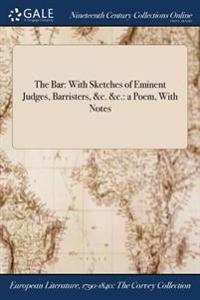 The Bar: With Sketches of Eminent Judges, Barristers, &C. &C.: A Poem, with Notes