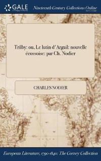 Trilby: Ou, Le Lutin D'Argail: Nouvelle Ecossoise: Par Ch. Nodier