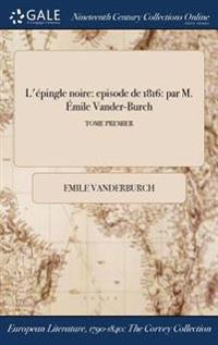 L'Epingle Noire: Episode de 1816: Par M. Emile Vander-Burch; Tome Premier