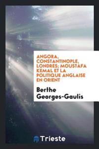 Angora, Constantinople, Londres; Moustafa Kemal Et La Politique Anglaise En Orient