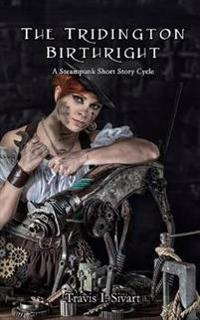 The Tridington Birthright: A Steampunk Short Story Cycle
