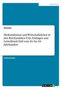 Merkantilismus Und Wirtschaftsleben in Den Reichsstadten Ulm, Esslingen Und Schwabisch Hall Vom 16. Bis 18. Jahrhundert