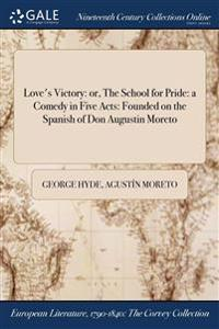 Love's Victory: Or, the School for Pride: A Comedy in Five Acts: Founded on the Spanish of Don Augustin Moreto