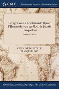 Georges: Ou, La Revolution de 1830 Et L'Homme de 1793: Par M. C. de Batz de Tranquelleon; Tome Premier