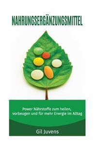 Nahrungsergänzungsmittel: Power Nährstoffe Zum Heilen, Vorbeugen Und Für Mehr Energie Im Alltag.
