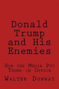 Donald Trump and His Enemies: How the Media Put Trump in Office