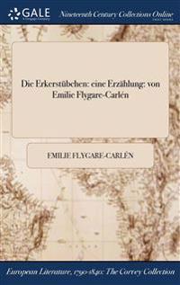 Die Erkerstubchen: Eine Erzahlung: Von Emilie Flygare-Carlen