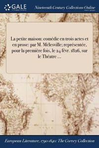 La Petite Maison: Comedie En Trois Actes Et En Prose: Par M. Melesville; Representee, Pour La Premiere Fois, Le 24 Fevr. 1826, Sur Le Th