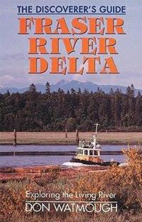 Fraser River Delta: The Dicover's Guide: Exploring the Living River