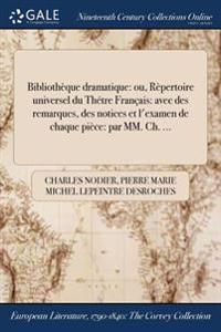 Bibliotheque Dramatique: Ou, Repertoire Universel Du Thetre Francais: Avec Des Remarques, Des Notices Et L'Examen de Chaque Piece: Par MM. Ch.