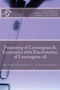 Processing of Lemongrass & Economics with Fractionation of Lemongrass Oil: The Study of Lemongrass - An Aromatic Healer