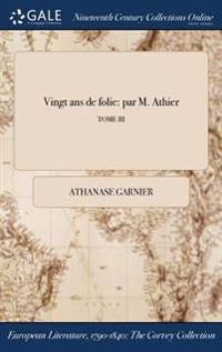 Vingt ANS de Folie: Par M. Athier; Tome III