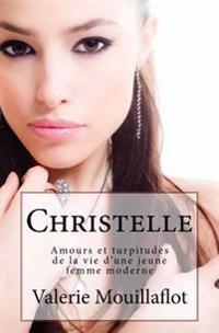 Christelle: Amours Et Turpitudes de la Vie D'Une Jeune Femme Moderne