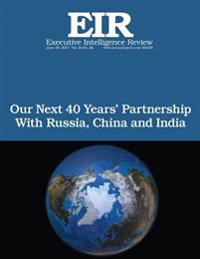 Our Next 40 Years' Partnership with Russia, China and India: Executive Intelligence Review; Volume 44, Issue 26