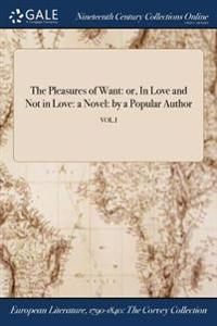 The Pleasures of Want: Or, in Love and Not in Love: A Novel: By a Popular Author; Vol.I