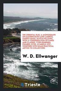 The Oriental Rug; A Monograph on Eastern Rugs and Carpets, Saddle-Bags, Mats & Pillows, with a Consideration of Kinds and Classes, Types Borders, Figu