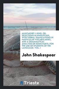 Muntakhbt-I-Hind, Or, Selections in Hindustani, with Verbal Translations in Particular Vocabularies, and a Grammatical Analysis of Some Parts, for the