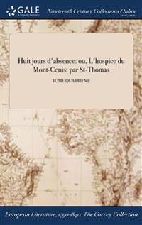 Huit Jours D'Absence: Ou, L'Hospice Du Mont-Cenis: Par St-Thomas; Tome Quatrieme