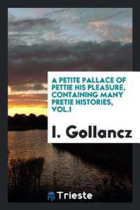 A Petite Pallace of Pettie His Pleasure, Containing Many Pretie Histories, Vol.I