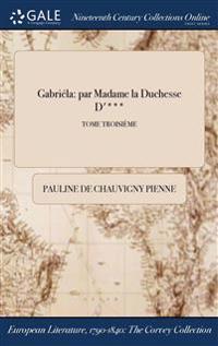 Gabriela: Par Madame La Duchesse D'***; Tome Troisieme