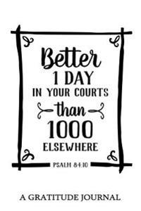 Better 1 Day in Your Courts Than 1000 Elsewhere, Psalm 84: 10: A Gratitude Journal: Daily Gratitude Journal, 100 Days Journal