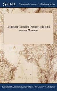 Lettres Du Chevalier Dorigny. Ptie 1-2: A Son Ami Mercourt