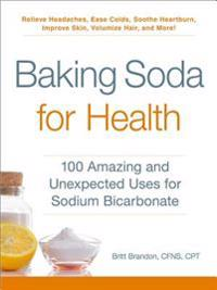 Baking Soda for Health: 100 Amazing and Unexpected Uses for Sodium Bicarbonate