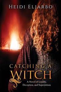 Catching a Witch: A Novel of Loyalty, Deception, and Superstition