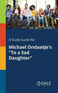 A Study Guide for Michael Ondaatje's to a Sad Daughter