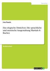 Das elegische Distichon. Die sprachliche und metrische Ausgestaltung Martials 8. Buches