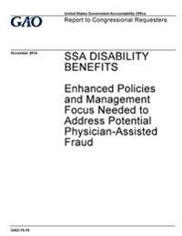 Ssa Disability Benefits, Enhanced Policies and Management Focus Needed to Address Potential Physician-Assisted Fraud: Report to Congressional Requeste