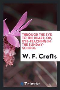 Through the Eye to the Heart; Or, Eye-Teaching in the Sunday-School