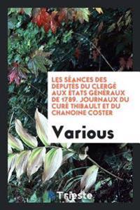 Les Seances Des Deputes Du Clerge Aux Etats Generaux de 1789. Journaux Du Cure Thibault Et Du Chanoine Coster