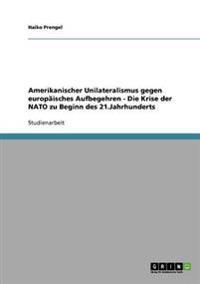 Amerikanischer Unilateralismus Gegen Europaisches Aufbegehren - Die Krise Der NATO Zu Beginn Des 21.Jahrhunderts