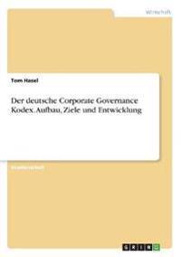 Der Deutsche Corporate Governance Kodex. Aufbau, Ziele Und Entwicklung