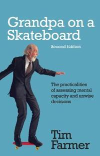 Grandpa on a Skateboard (Second Edition): The Practicalities of Assessing Mental Capacity and Unwise Decisions