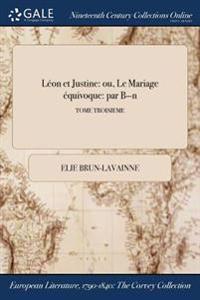 Leon Et Justine: Ou, Le Mariage Equivoque: Par B-N; Tome Troisieme