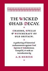 The Wicked Shall Decay: Charms, Spells and Witchcraft of Old Britain