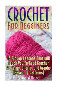 Crochet for Begginers: 15 Proven Lessons That Will Teach You to Read Crochet Patterns, Charts, and Graphs (Basics of Patterns)