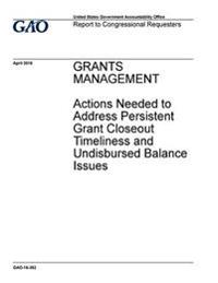 Grants Management, Actions Needed to Address Persistent Grant Closeout Timeliness and Undisbursed Balance Issues: Report to Congressional Requesters.