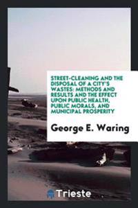Street-Cleaning and the Disposal of a City's Wastes: Methods and Results and the Effect Upon Public Health, Public Morals, and Municipal Prosperity