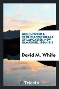 One Hundred & Fiftieth Anniversary of Lancaster, New Hampshire, 1764-1914