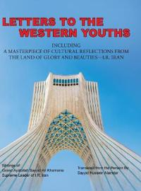 Letters to the Western Youths Including a Masterpiece of Cultural Reflections from the Land of Glory and Beauties-I.R. Iran