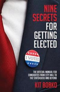 Nine Secrets for Getting Elected: The Official Manual for Candidates from City Hall to the Statehouse and Beyond