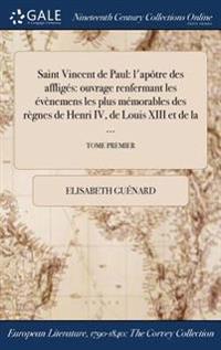Saint Vincent de Paul: L'Apotre Des Affliges: Ouvrage Renfermant Les Evenemens Les Plus Memorables Des Regnes de Henri IV, de Louis XIII Et d