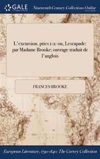 L'Excursion. Pties 1-2: Ou, Lescapade: Par Madame Brooke; Ouvrage Traduit de L'Anglois