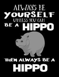 Always Be Yourself Unless You Can Be a Hippo Then Always Be a Hippo: Composition Notebook Journal