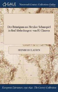 Der Brautigam Aus Mexiko: Schauspiel in Funf Abtheilungen: Von H. Clauren
